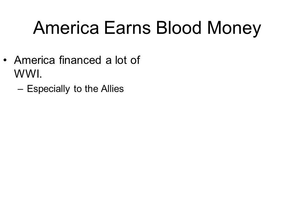 America Earns Blood Money America financed a lot of WWI. –Especially to the Allies