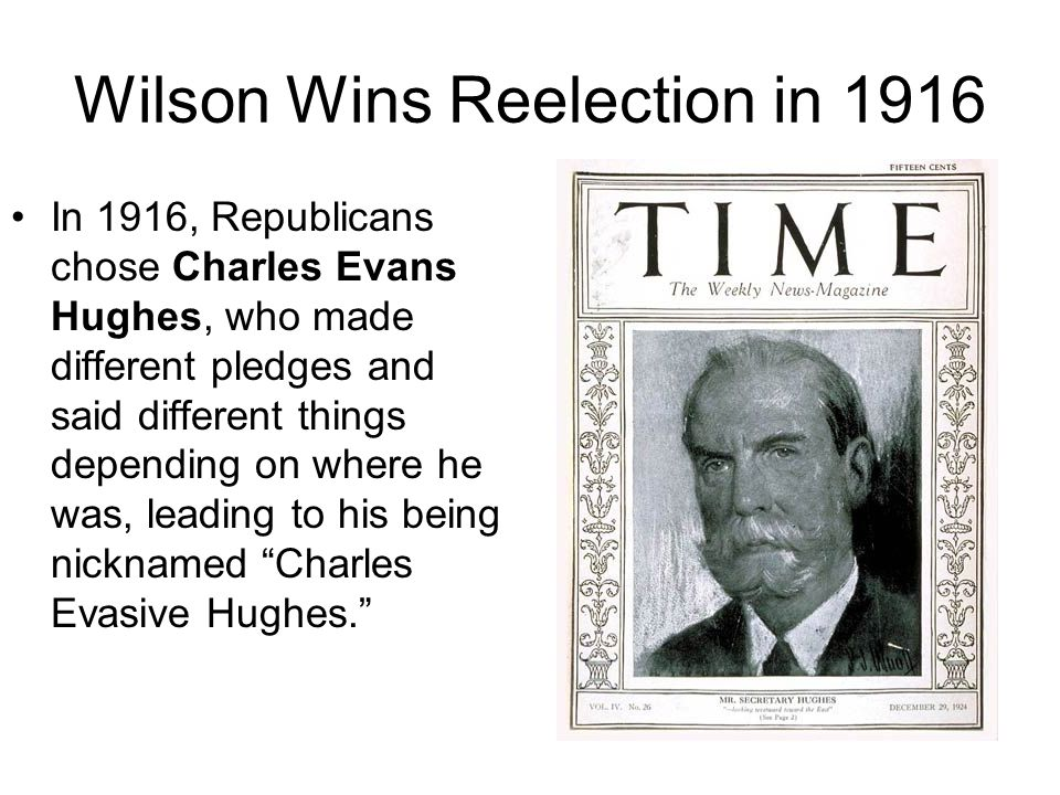 Wilson Wins Reelection in 1916 In 1916, Republicans chose Charles Evans Hughes, who made different pledges and said different things depending on wher
