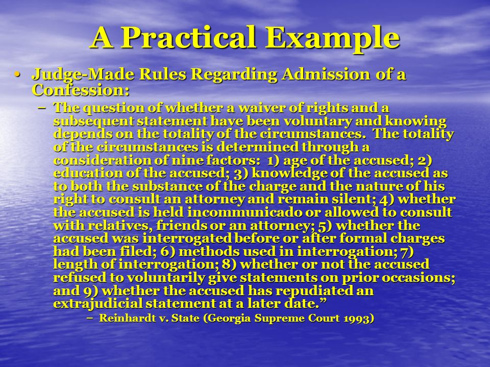 A Practical Example Judge-Made Rules Regarding Admission of a Confession: Judge-Made Rules Regarding Admission of a Confession: – The question of whether a waiver of rights and a subsequent statement have been voluntary and knowing depends on the totality of the circumstances.