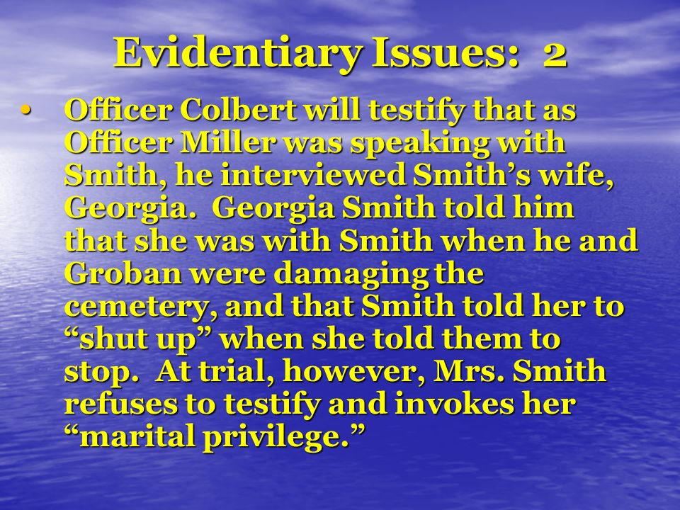 Evidentiary Issues: 2 Officer Colbert will testify that as Officer Miller was speaking with Smith, he interviewed Smiths wife, Georgia. Georgia Smith