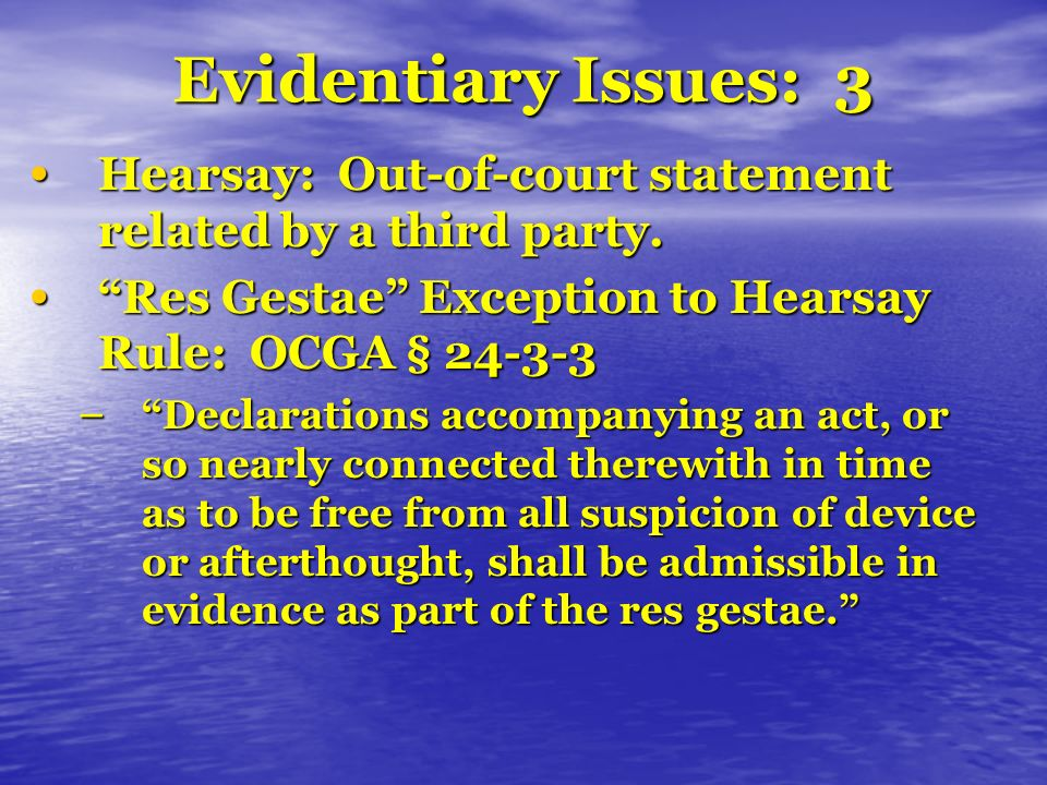 Evidentiary Issues: 3 Hearsay: Out-of-court statement related by a third party.