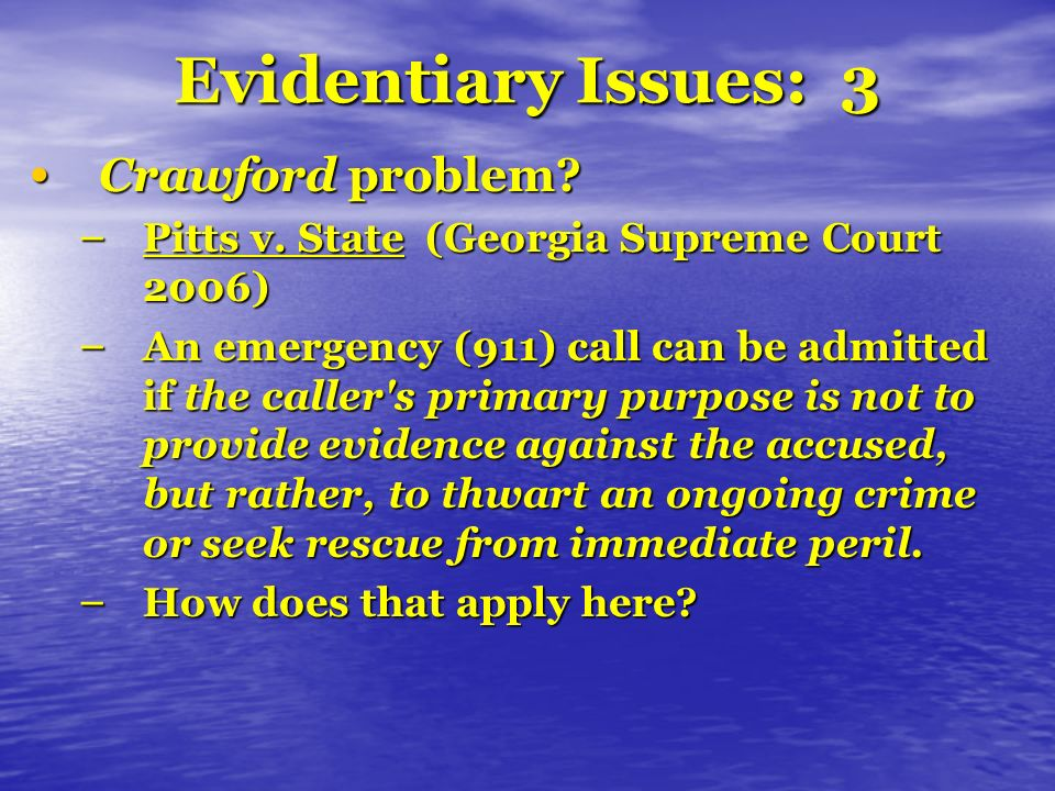 Evidentiary Issues: 3 Crawford problem? Crawford problem? – Pitts v. State (Georgia Supreme Court 2006) – An emergency (911) call can be admitted if t