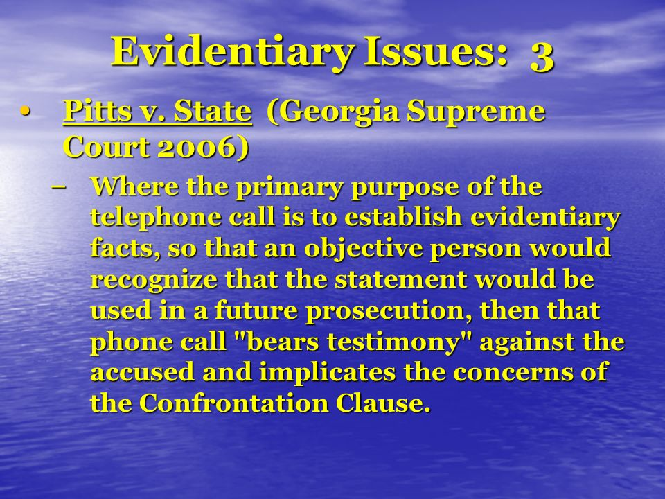 Evidentiary Issues: 3 Pitts v. State (Georgia Supreme Court 2006) Pitts v. State (Georgia Supreme Court 2006) – Where the primary purpose of the telep