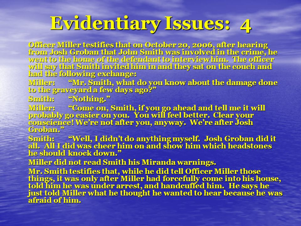 Evidentiary Issues: 4 Officer Miller testifies that on October 20, 2006, after hearing from Josh Groban that John Smith was involved in the crime, he went to the home of the defendant to interview him.