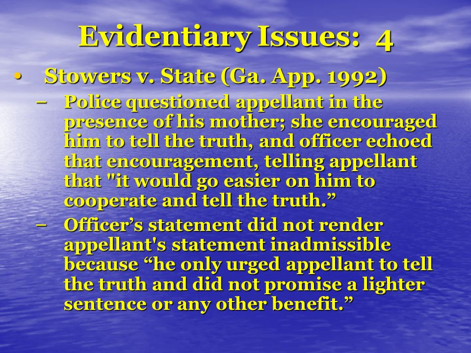 Evidentiary Issues: 4 Stowers v. State (Ga. App. 1992) Stowers v. State (Ga. App. 1992) – Police questioned appellant in the presence of his mother; s