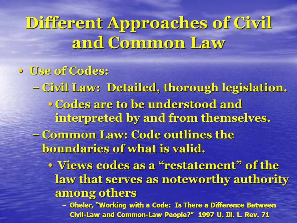 Different Approaches of Civil and Common Law Use of Codes: Use of Codes: – Civil Law: Detailed, thorough legislation.