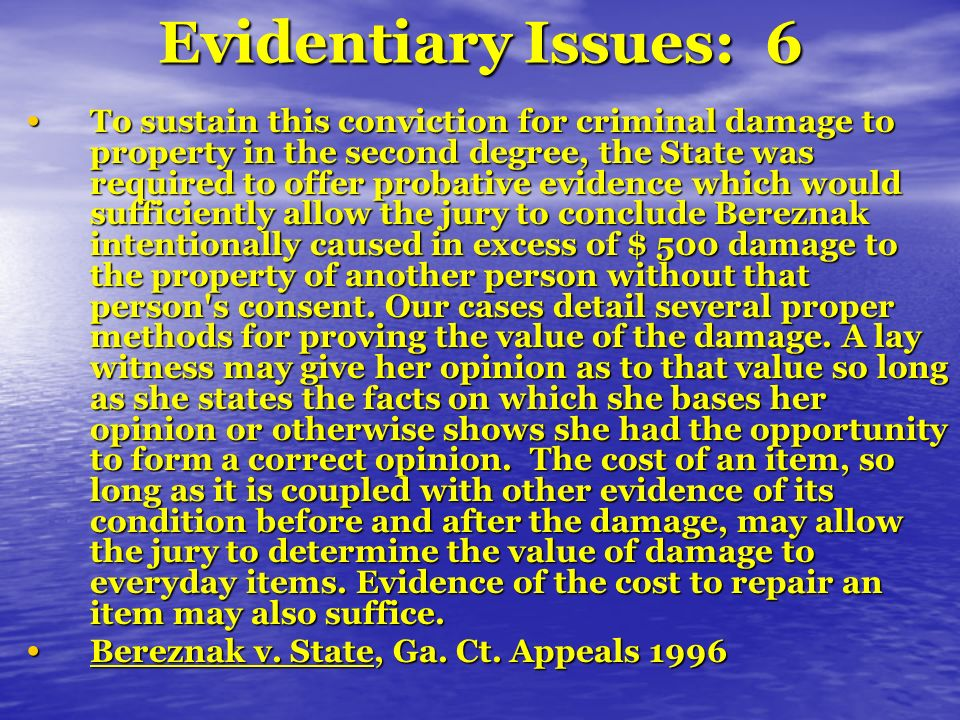 Evidentiary Issues: 6 To sustain this conviction for criminal damage to property in the second degree, the State was required to offer probative evidence which would sufficiently allow the jury to conclude Bereznak intentionally caused in excess of $ 500 damage to the property of another person without that person s consent.