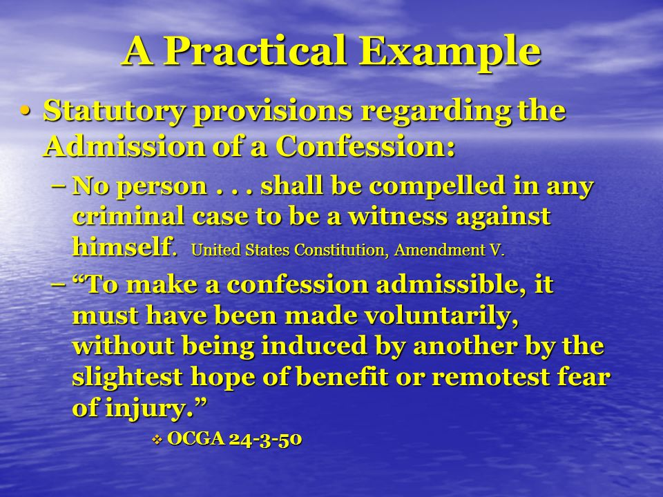 A Practical Example Judge-Made Rules Regarding Admission of a Confession: Judge-Made Rules Regarding Admission of a Confession: – it is not a coercive tactic for a police officer to threaten to arrest a person for committing a crime in his presence, as he is constitutionally authorized to do – To make a confession admissible, it must have been made voluntarily, i.e., without being induced by another by the slightest hope of benefit or remotest fear of injury. A reward of lighter punishment is generally the hope of benefit to which O.C.G.A.