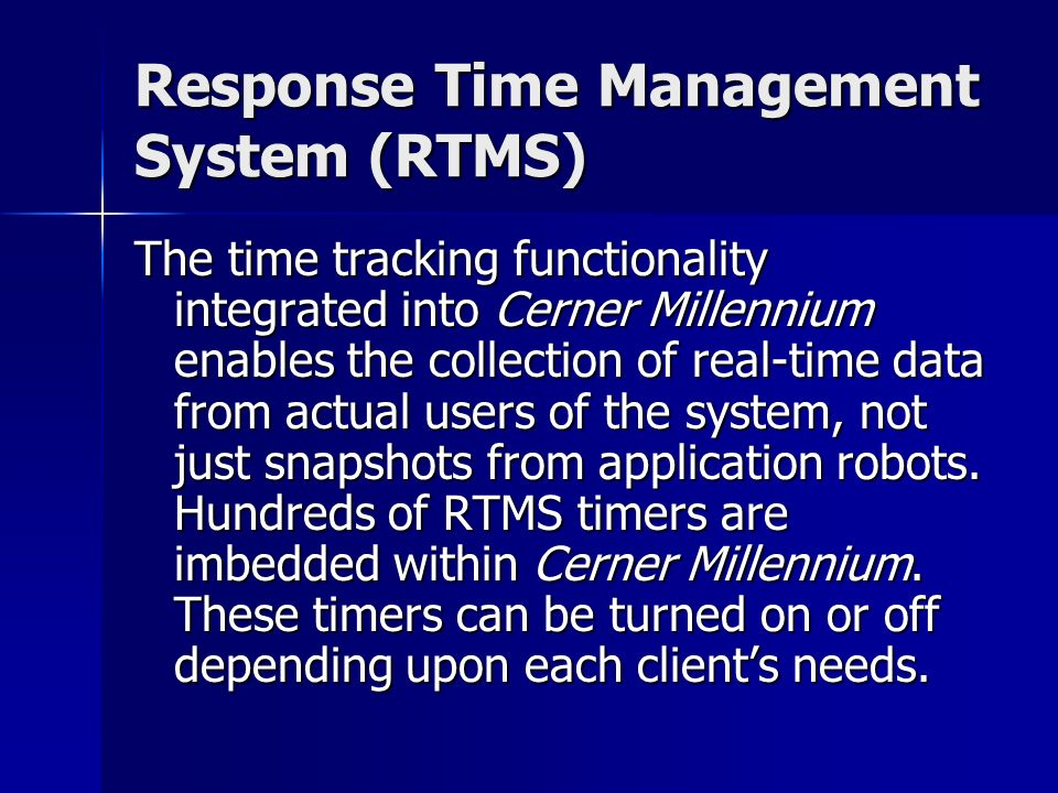 Response Time Management System (RTMS) The time tracking functionality integrated into Cerner Millennium enables the collection of real-time data from actual users of the system, not just snapshots from application robots.