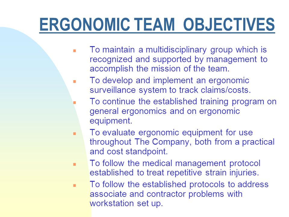 ERGONOMIC TEAM OBJECTIVES n To maintain a multidisciplinary group which is recognized and supported by management to accomplish the mission of the team.