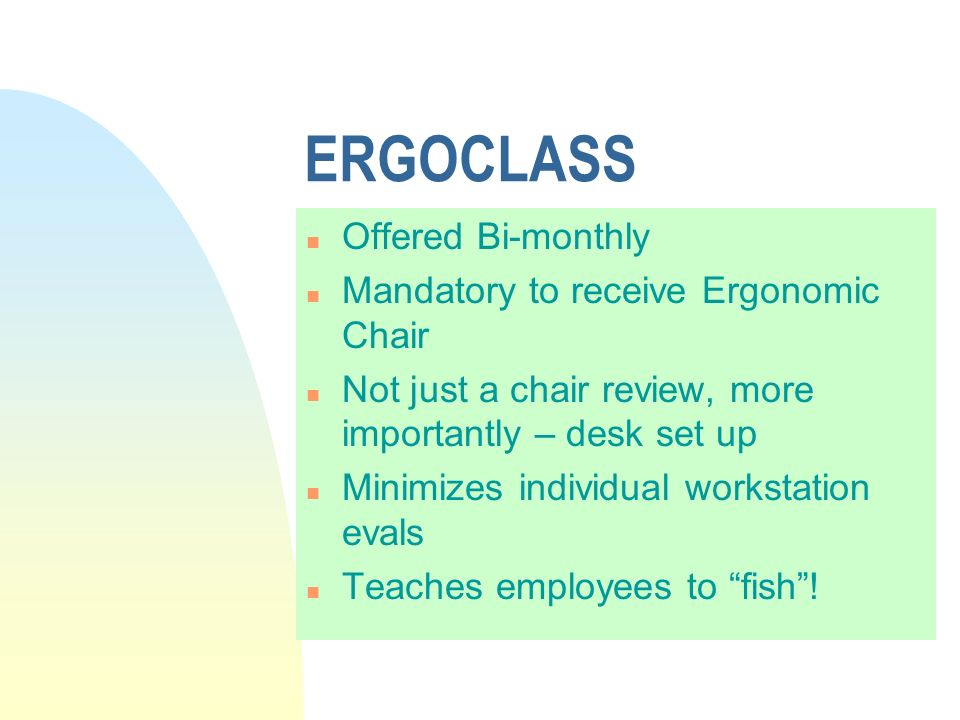 ERGOCLASS n Offered Bi-monthly n Mandatory to receive Ergonomic Chair n Not just a chair review, more importantly – desk set up n Minimizes individual workstation evals n Teaches employees to fish!