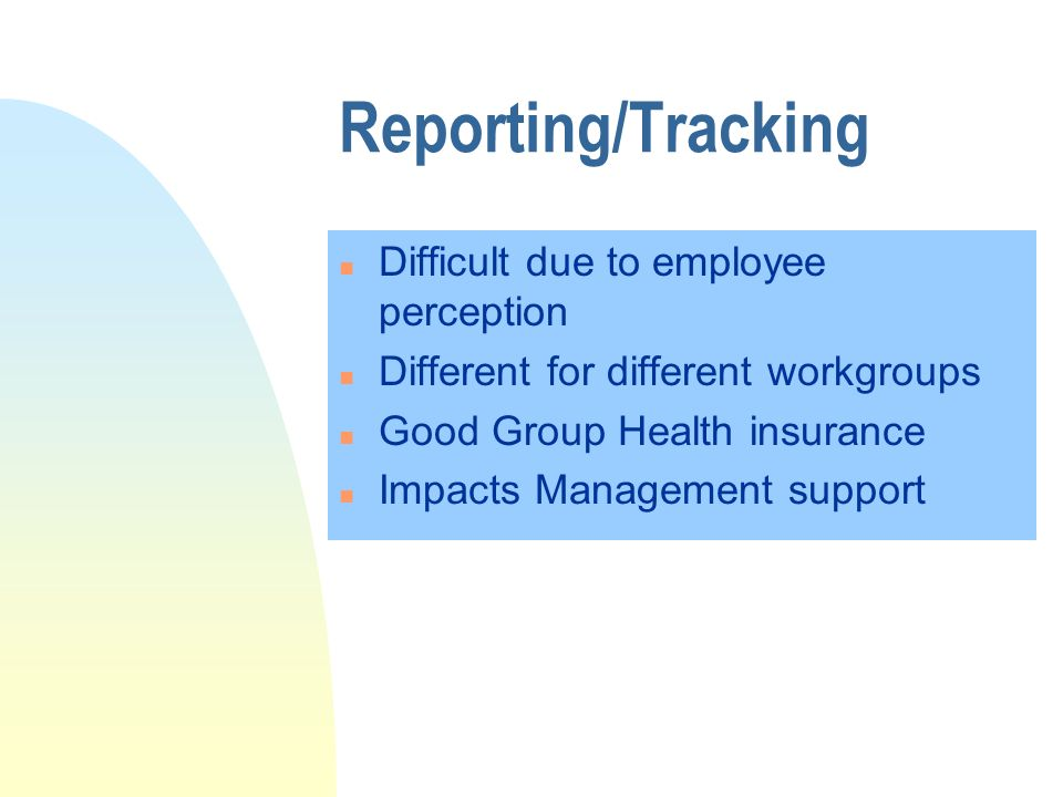 Reporting/Tracking n Difficult due to employee perception n Different for different workgroups n Good Group Health insurance n Impacts Management support