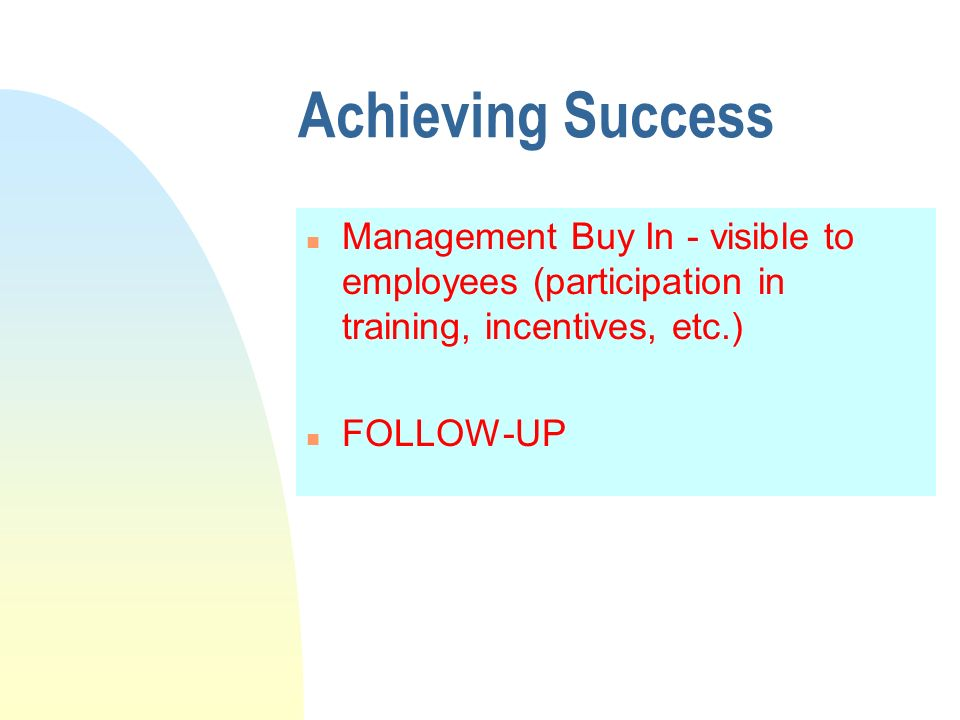 Achieving Success n Management Buy In - visible to employees (participation in training, incentives, etc.) n FOLLOW-UP