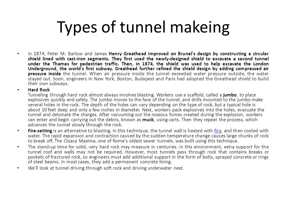 Types of tunnel makeing In 1874, Peter M. Barlow and James Henry Greathead improved on Brunel's design by constructing a circular shield lined with ca