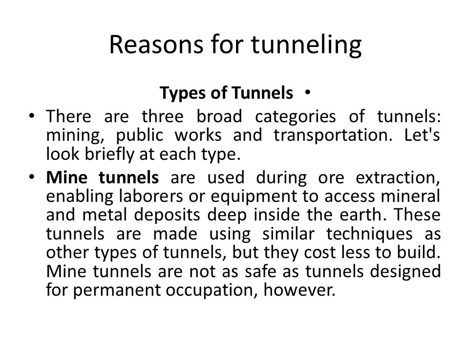 Reasons for tunneling Types of Tunnels There are three broad categories of tunnels: mining, public works and transportation. Let's look briefly at eac