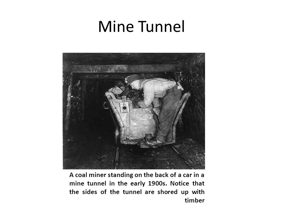 Mine Tunnel A coal miner standing on the back of a car in a mine tunnel in the early 1900s. Notice that the sides of the tunnel are shored up with tim