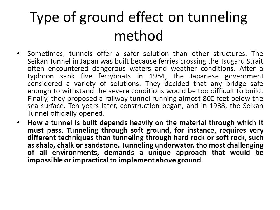 Type of ground effect on tunneling method Sometimes, tunnels offer a safer solution than other structures. The Seikan Tunnel in Japan was built becaus