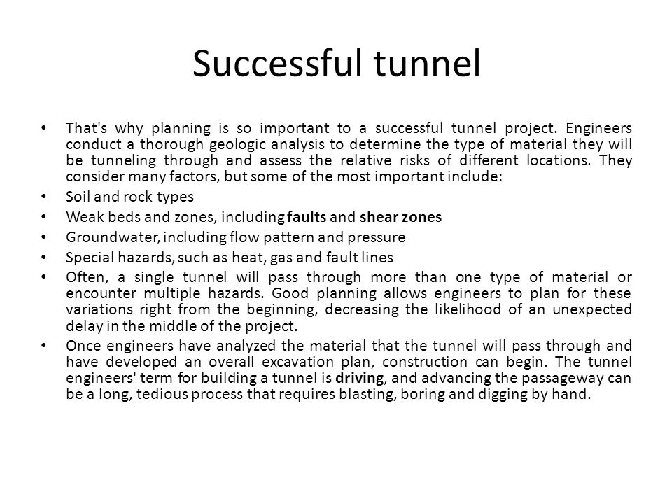 Successful tunnel That's why planning is so important to a successful tunnel project. Engineers conduct a thorough geologic analysis to determine the