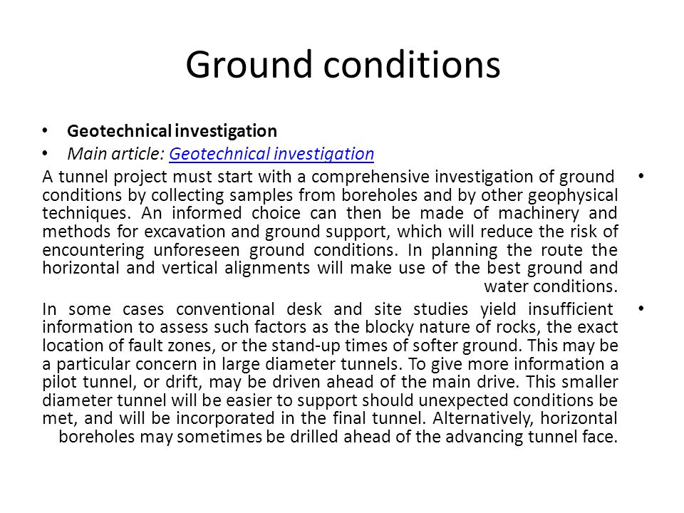 Ground conditions Geotechnical investigation Main article: Geotechnical investigationGeotechnical investigation A tunnel project must start with a com