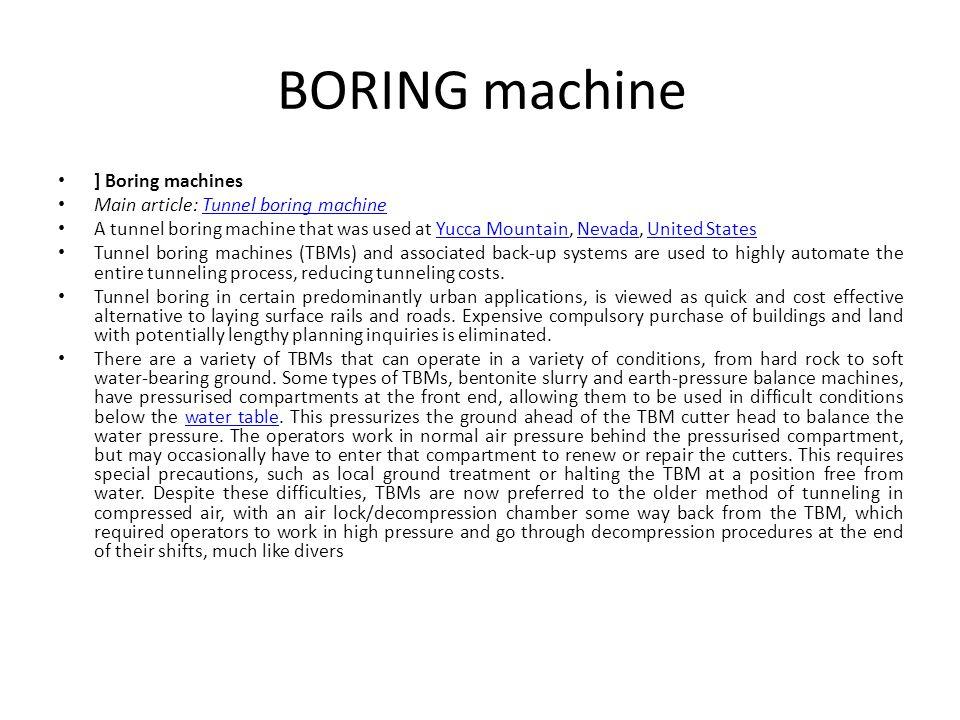 BORING machine ] Boring machines Main article: Tunnel boring machineTunnel boring machine A tunnel boring machine that was used at Yucca Mountain, Nev