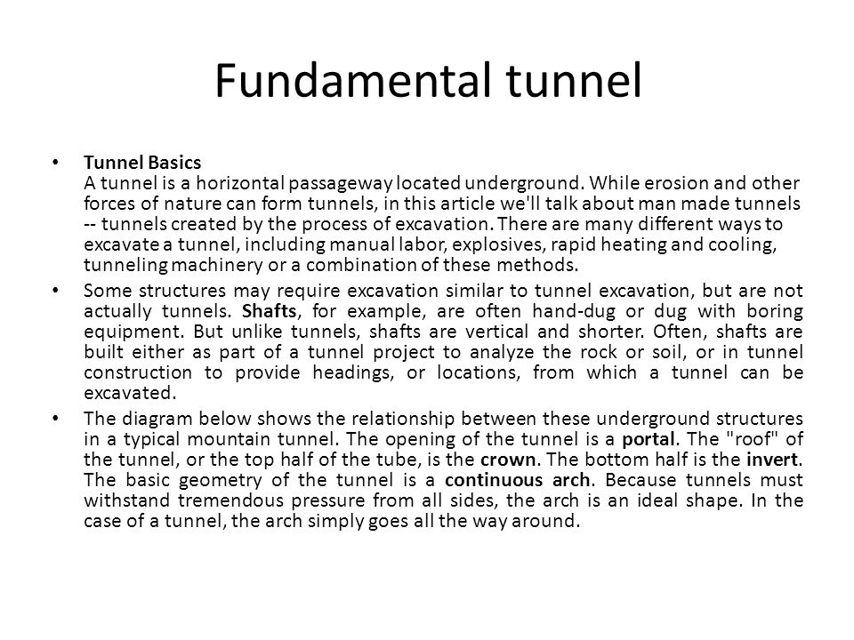 Fundamental tunnel Tunnel Basics A tunnel is a horizontal passageway located underground. While erosion and other forces of nature can form tunnels, i