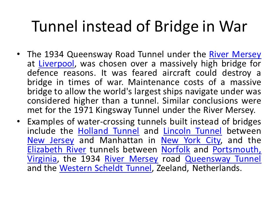 Tunnel instead of Bridge in War The 1934 Queensway Road Tunnel under the River Mersey at Liverpool, was chosen over a massively high bridge for defenc