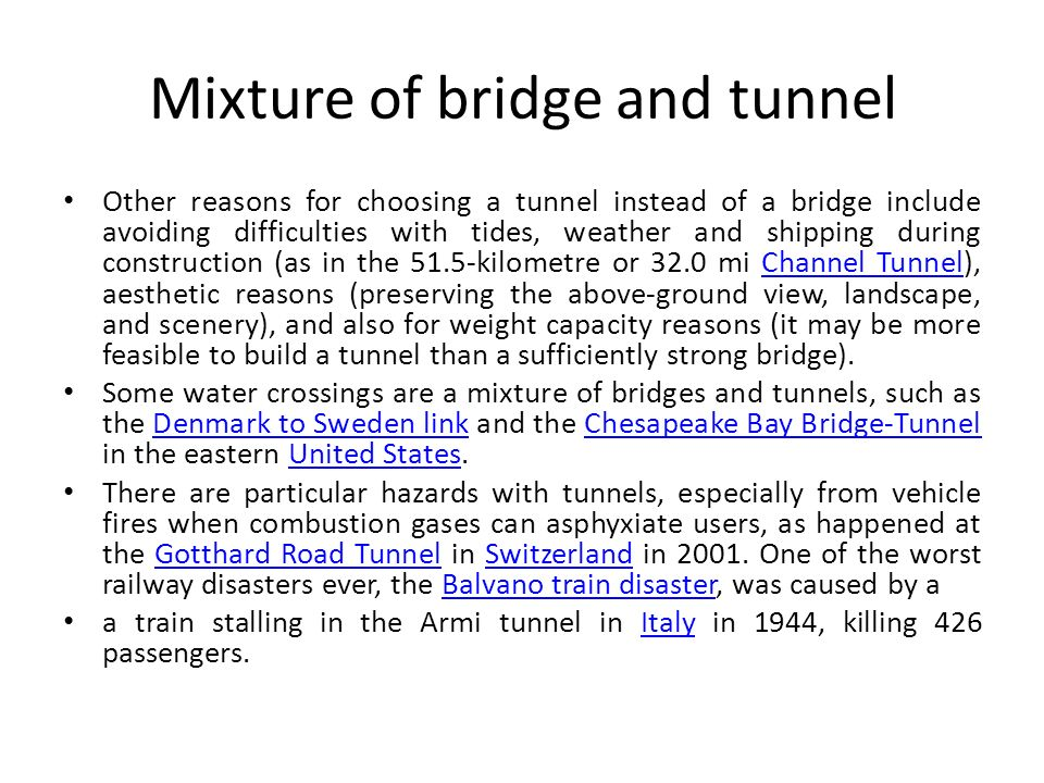 Mixture of bridge and tunnel Other reasons for choosing a tunnel instead of a bridge include avoiding difficulties with tides, weather and shipping du