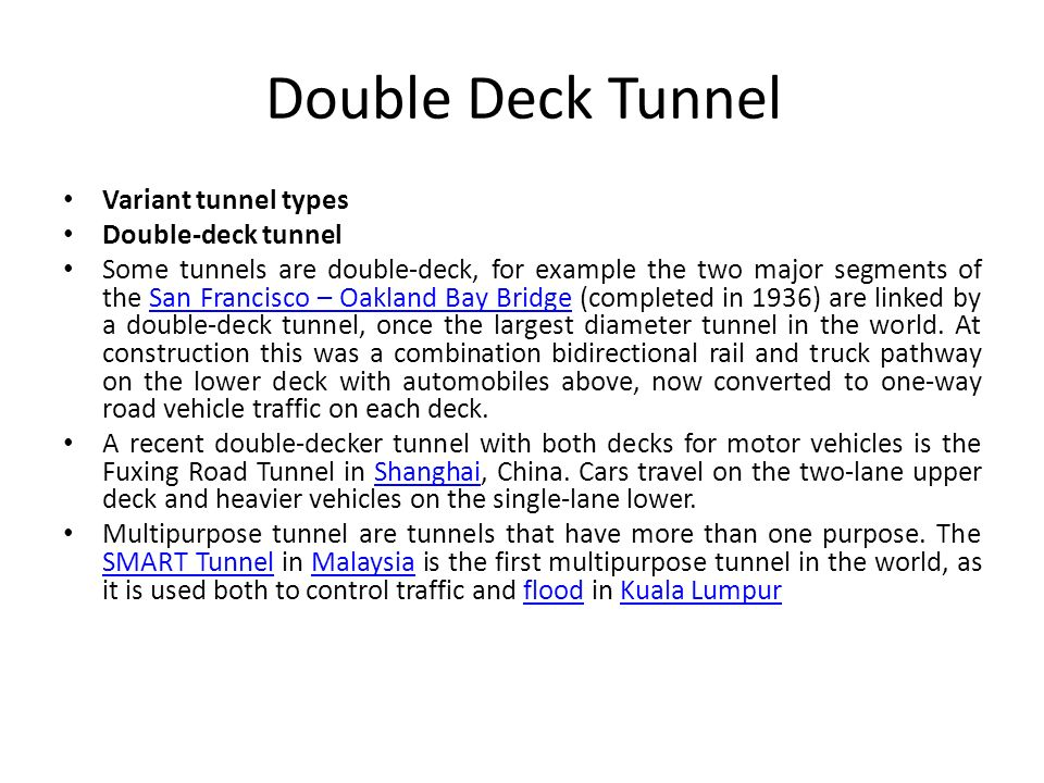 Double Deck Tunnel Variant tunnel types Double-deck tunnel Some tunnels are double-deck, for example the two major segments of the San Francisco – Oak