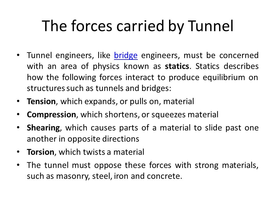 The forces carried by Tunnel Tunnel engineers, like bridge engineers, must be concerned with an area of physics known as statics. Statics describes ho