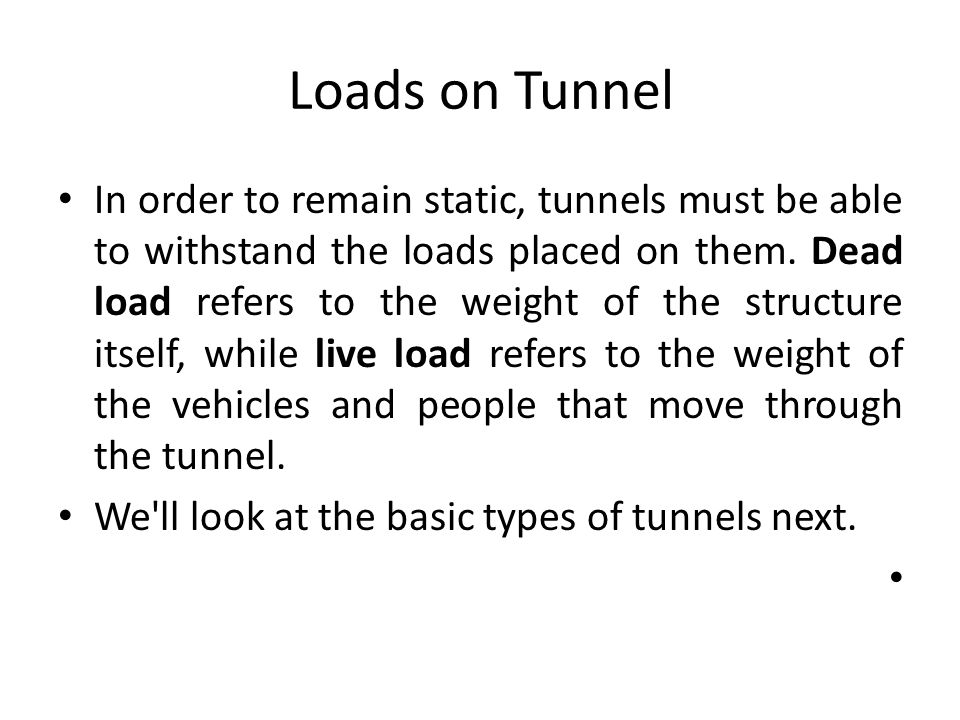 Loads on Tunnel In order to remain static, tunnels must be able to withstand the loads placed on them. Dead load refers to the weight of the structure