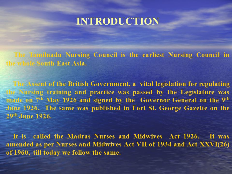 INTRODUCTION The Tamilnadu Nursing Council is the earliest Nursing Council in the whole South-East Asia. The Assent of the British Government, a vital