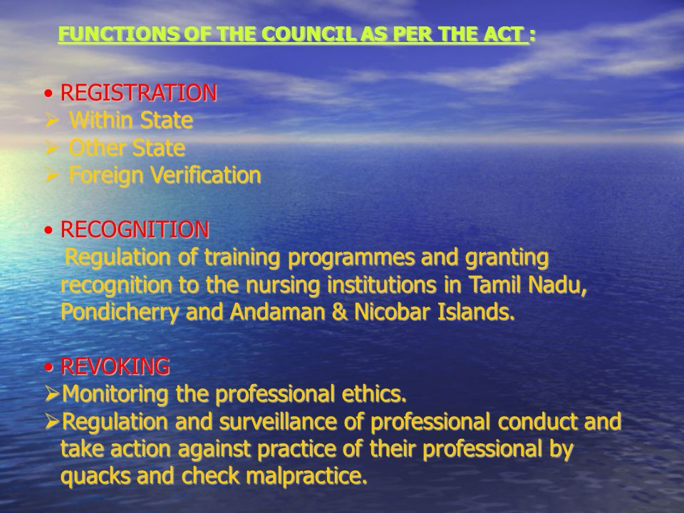 FUNCTIONS OF THE COUNCIL AS PER THE ACT : REGISTRATIONREGISTRATION Within State Within State Other State Other State Foreign Verification Foreign Verification RECOGNITIONRECOGNITION Regulation of training programmes and granting recognition to the nursing institutions in Tamil Nadu, Pondicherry and Andaman & Nicobar Islands.