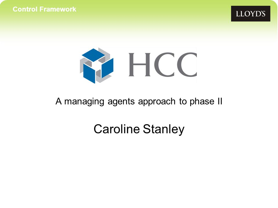 Control Framework A managing agents approach to phase II Caroline Stanley
