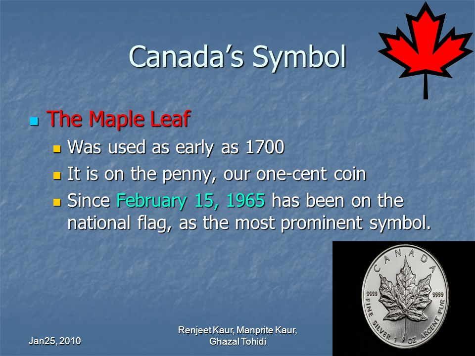 Canadas Symbol The Maple Leaf The Maple Leaf Was used as early as 1700 Was used as early as 1700 It is on the penny, our one-cent coin It is on the penny, our one-cent coin Since February 15, 1965 has been on the national flag, as the most prominent symbol.