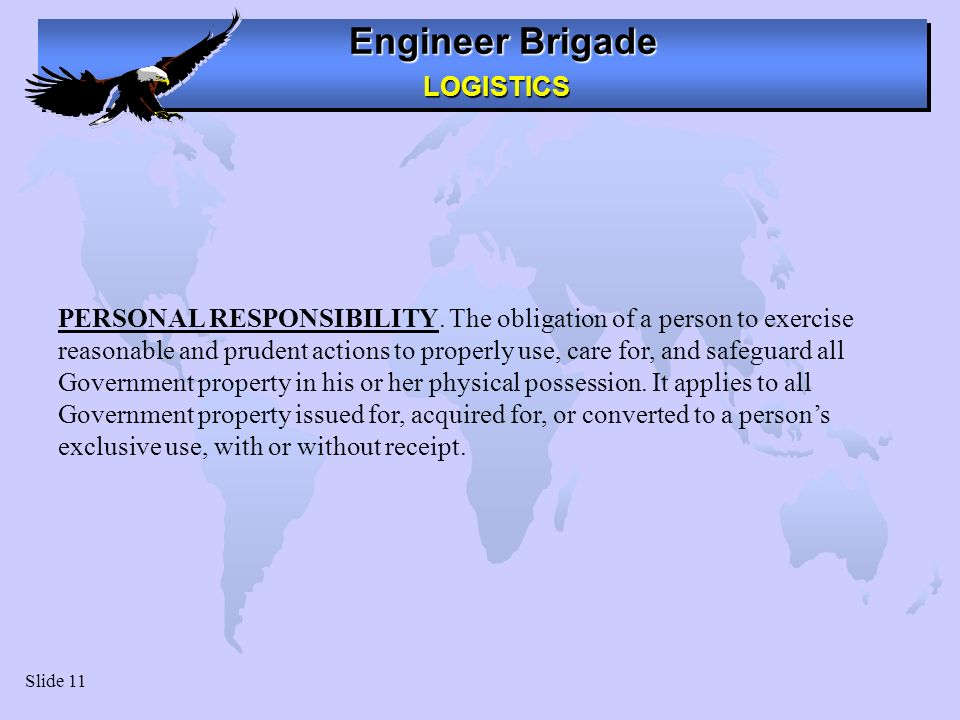 Engineer Brigade LOGISTICS LOGISTICS Slide 11 PERSONAL RESPONSIBILITY. The obligation of a person to exercise reasonable and prudent actions to proper