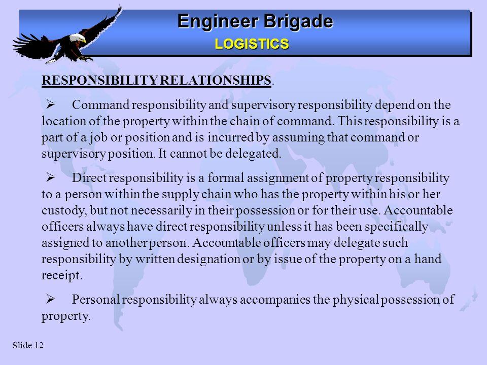 Engineer Brigade LOGISTICS LOGISTICS Slide 12 RESPONSIBILITY RELATIONSHIPS. Command responsibility and supervisory responsibility depend on the locati