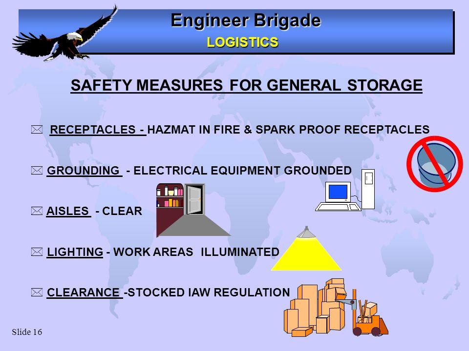 Engineer Brigade LOGISTICS LOGISTICS Slide 16 SAFETY MEASURES FOR GENERAL STORAGE * RECEPTACLES - HAZMAT IN FIRE & SPARK PROOF RECEPTACLES * GROUNDING