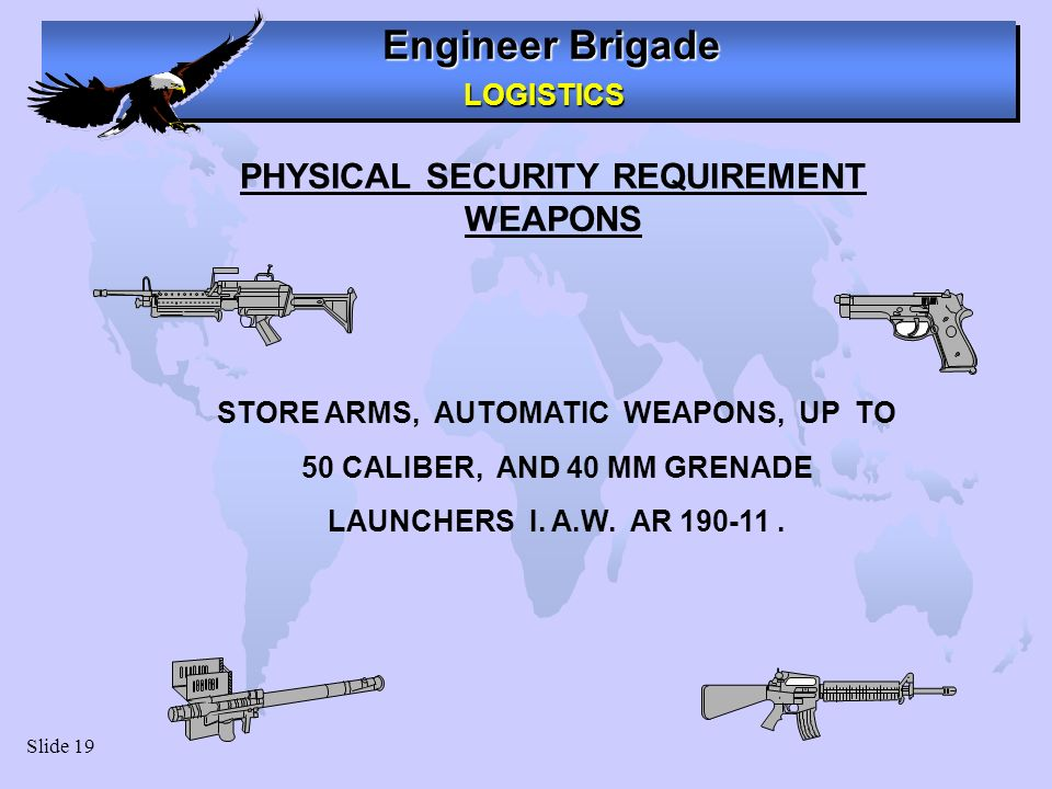 Engineer Brigade LOGISTICS LOGISTICS Slide 19 PHYSICAL SECURITY REQUIREMENT WEAPONS STORE ARMS, AUTOMATIC WEAPONS, UP TO 50 CALIBER, AND 40 MM GRENADE LAUNCHERS I.