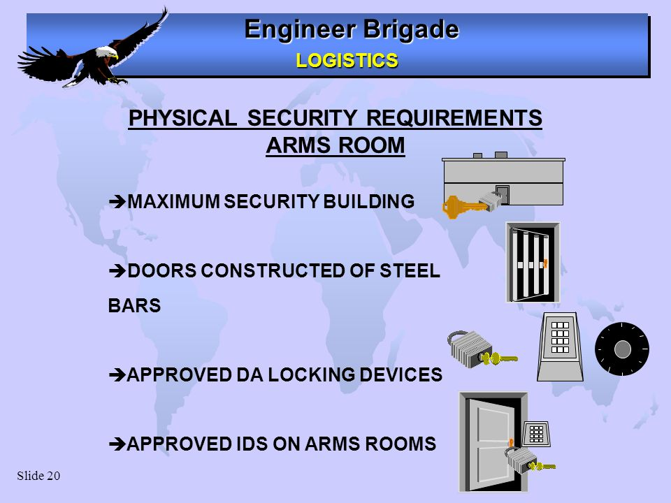 Engineer Brigade LOGISTICS LOGISTICS Slide 20 PHYSICAL SECURITY REQUIREMENTS ARMS ROOM MAXIMUM SECURITY BUILDING DOORS CONSTRUCTED OF STEEL BARS APPRO