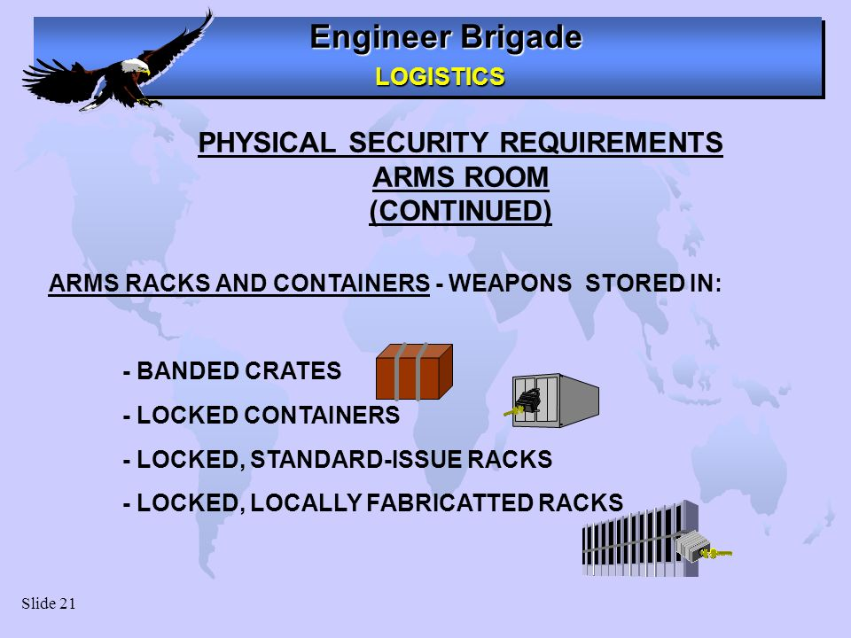 Engineer Brigade LOGISTICS LOGISTICS Slide 21 PHYSICAL SECURITY REQUIREMENTS ARMS ROOM (CONTINUED) ARMS RACKS AND CONTAINERS - WEAPONS STORED IN: - BANDED CRATES - LOCKED CONTAINERS - LOCKED, STANDARD-ISSUE RACKS - LOCKED, LOCALLY FABRICATTED RACKS
