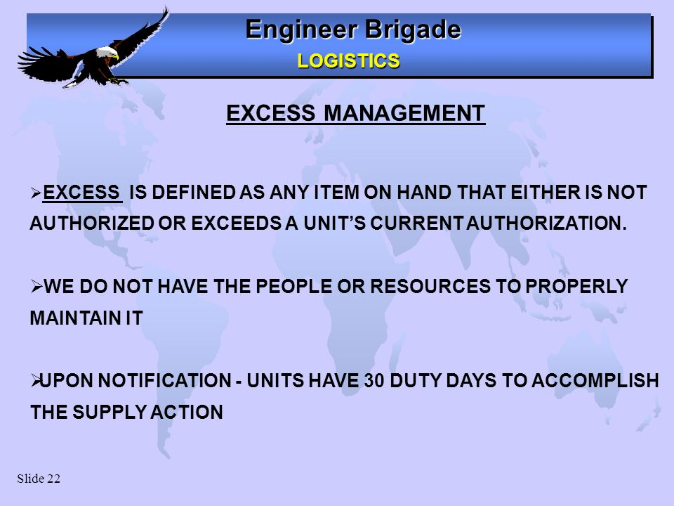 Engineer Brigade LOGISTICS LOGISTICS Slide 22 EXCESS IS DEFINED AS ANY ITEM ON HAND THAT EITHER IS NOT AUTHORIZED OR EXCEEDS A UNITS CURRENT AUTHORIZATION.