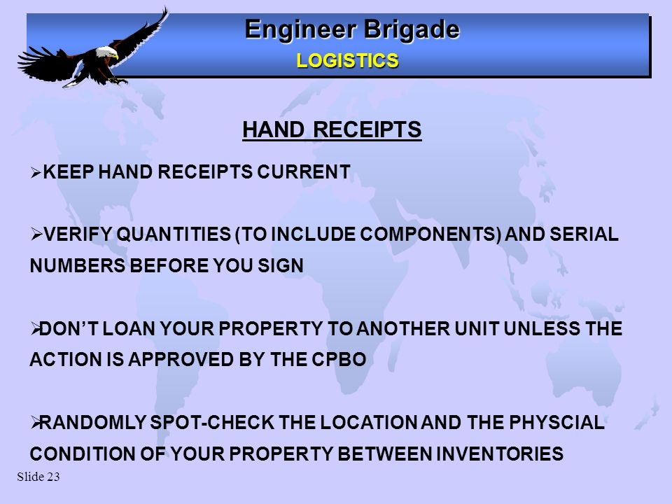 Engineer Brigade LOGISTICS LOGISTICS Slide 23 HAND RECEIPTS KEEP HAND RECEIPTS CURRENT VERIFY QUANTITIES (TO INCLUDE COMPONENTS) AND SERIAL NUMBERS BEFORE YOU SIGN DONT LOAN YOUR PROPERTY TO ANOTHER UNIT UNLESS THE ACTION IS APPROVED BY THE CPBO RANDOMLY SPOT-CHECK THE LOCATION AND THE PHYSCIAL CONDITION OF YOUR PROPERTY BETWEEN INVENTORIES