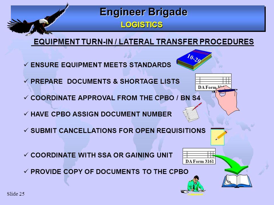 Engineer Brigade LOGISTICS LOGISTICS Slide 25 EQUIPMENT TURN-IN / LATERAL TRANSFER PROCEDURES ENSURE EQUIPMENT MEETS STANDARDS PREPARE DOCUMENTS & SHO