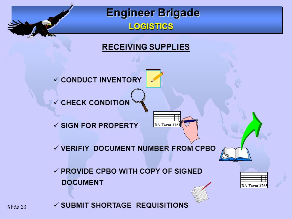 Engineer Brigade LOGISTICS LOGISTICS Slide 26 RECEIVING SUPPLIES CONDUCT INVENTORY CHECK CONDITION SIGN FOR PROPERTY VERIFIY DOCUMENT NUMBER FROM CPBO