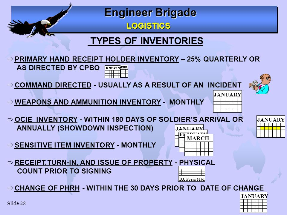 Engineer Brigade LOGISTICS LOGISTICS Slide 28 TYPES OF INVENTORIES PRIMARY HAND RECEIPT HOLDER INVENTORY – 25% QUARTERLY OR AS DIRECTED BY CPBO COMMAND DIRECTED - USUALLY AS A RESULT OF AN INCIDENT WEAPONS AND AMMUNITION INVENTORY - MONTHLY OCIE INVENTORY - WITHIN 180 DAYS OF SOLDIERS ARRIVAL OR ANNUALLY (SHOWDOWN INSPECTION) SENSITIVE ITEM INVENTORY - MONTHLY RECEIPT,TURN-IN, AND ISSUE OF PROPERTY - PHYSICAL COUNT PRIOR TO SIGNING CHANGE OF PHRH - WITHIN THE 30 DAYS PRIOR TO DATE OF CHANGE JANUARY FEBRUARY MARCH DA Form 3161 JANUARY