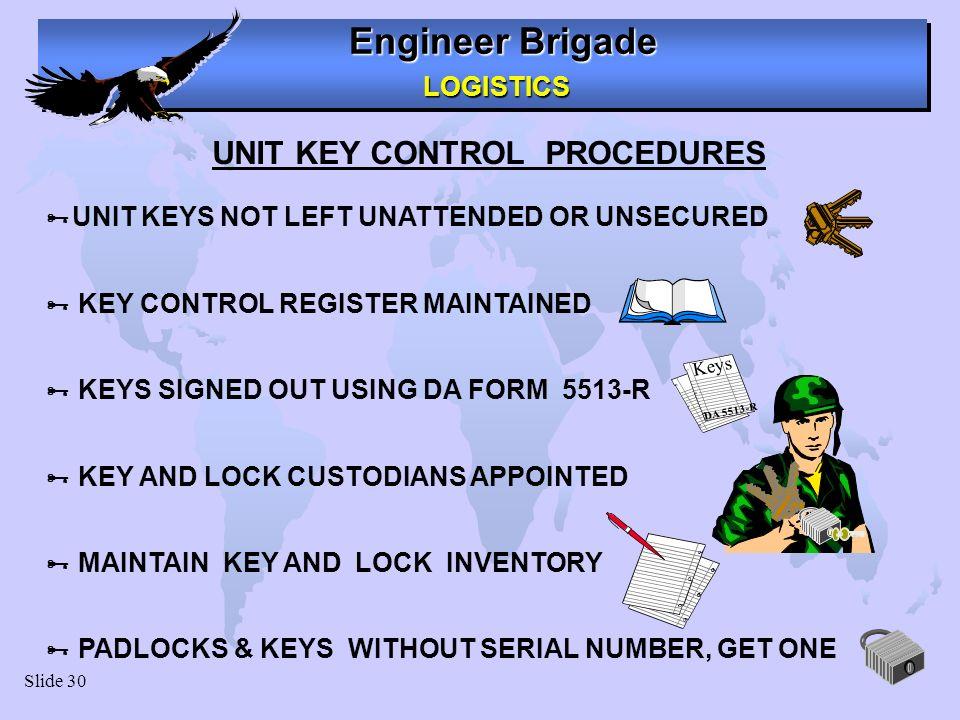 Engineer Brigade LOGISTICS LOGISTICS Slide 30 UNIT KEY CONTROL PROCEDURES UNIT KEYS NOT LEFT UNATTENDED OR UNSECURED KEY CONTROL REGISTER MAINTAINED K