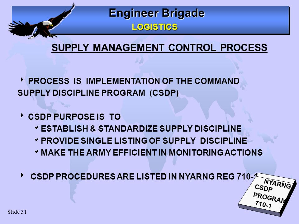 Engineer Brigade LOGISTICS LOGISTICS Slide 31 SUPPLY MANAGEMENT CONTROL PROCESS PROCESS IS IMPLEMENTATION OF THE COMMAND SUPPLY DISCIPLINE PROGRAM (CS