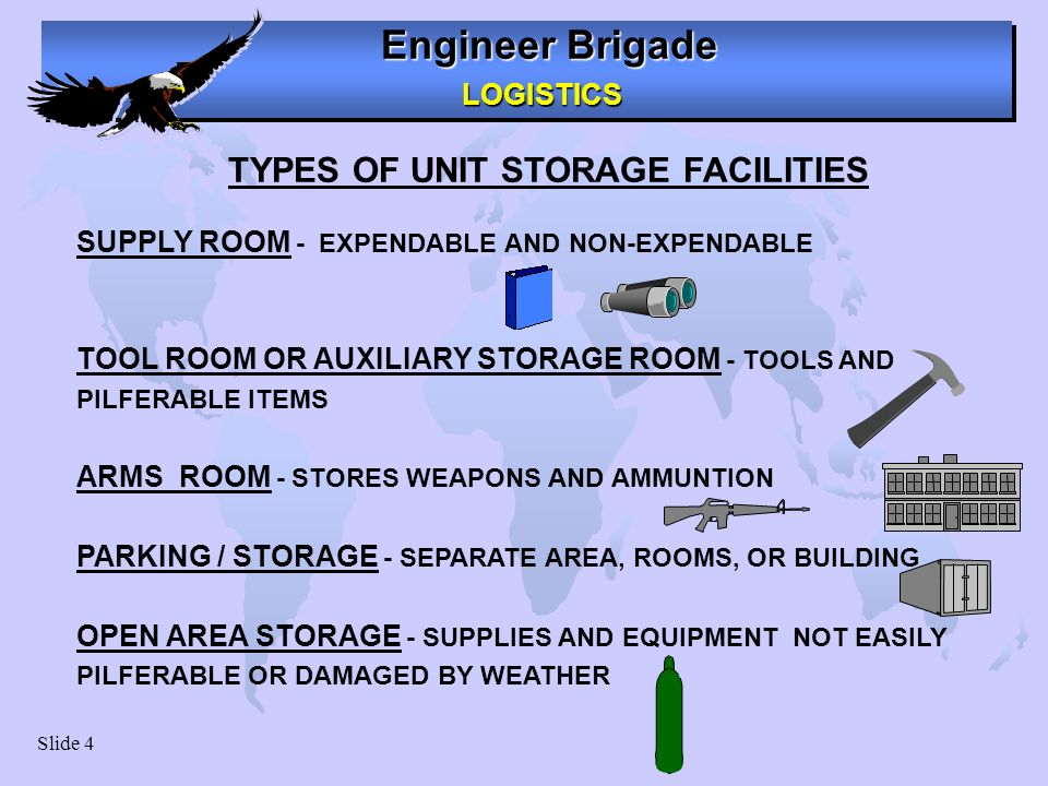 Engineer Brigade LOGISTICS LOGISTICS Slide 4 SUPPLY ROOM - EXPENDABLE AND NON-EXPENDABLE TOOL ROOM OR AUXILIARY STORAGE ROOM - TOOLS AND PILFERABLE IT