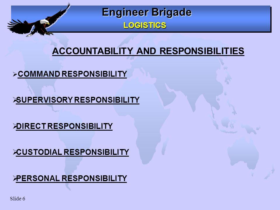 Engineer Brigade LOGISTICS LOGISTICS Slide 6 ACCOUNTABILITY AND RESPONSIBILITIES COMMAND RESPONSIBILITY SUPERVISORY RESPONSIBILITY DIRECT RESPONSIBILI