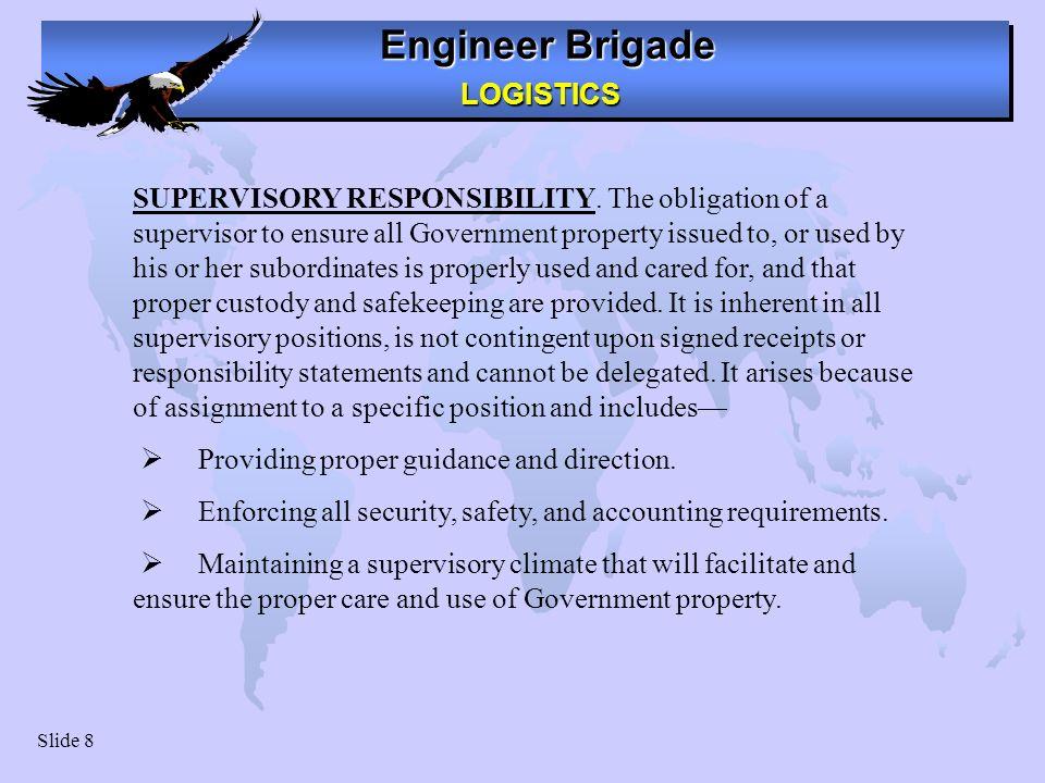 Engineer Brigade LOGISTICS LOGISTICS Slide 8 SUPERVISORY RESPONSIBILITY. The obligation of a supervisor to ensure all Government property issued to, o
